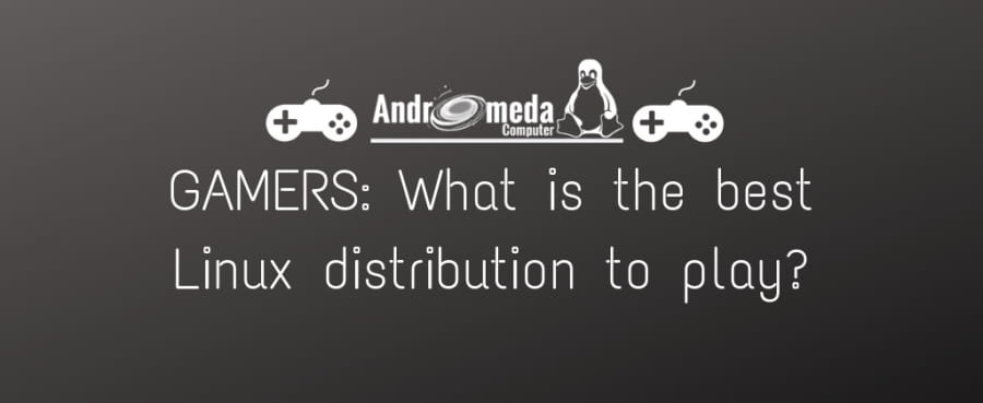 Andromeda Computer - GAMERS: What is the best Linux distribution to