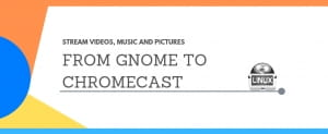 Stream Videos, Music And Pictures: From Gnome To Chromecast
