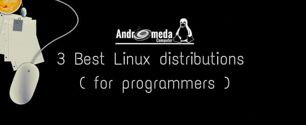 3 Best Linux distributions ( for programmers )